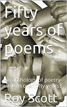 Fifty years of poems: An anthology of poetry written over fifty years. by [Scott, Roy]