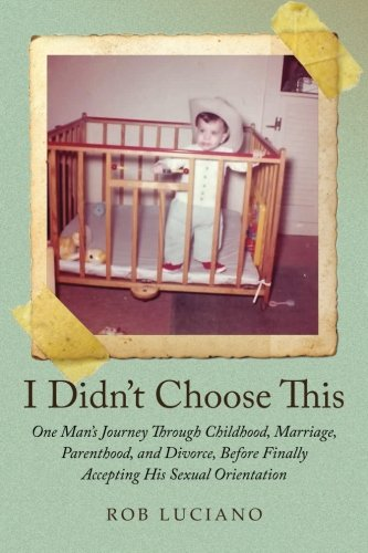 Download I Didn't Choose This: One Man's Journey Through Childhood, Marriage, Parenthood, and Divorce, Before Finally Accepting His Sexual Orientation PDF