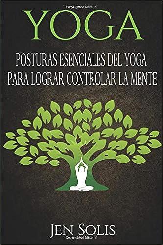 Yoga: Posturas Esenciales del Yoga para Lograr Controlar la ...