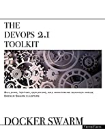 The DevOps 2.1 Toolkit: Docker Swarm: Building, testing, deploying, and monitoring services inside Docker Swarm clusters Front Cover