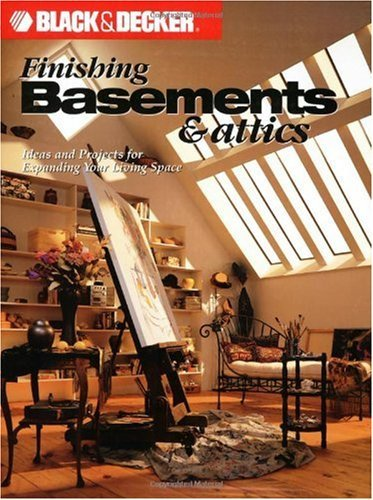 Black & Decker Finishing Basements & Attics: Ideas & Projects for Expanding Your Living Space