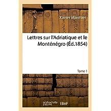 Lettres Sur l'Adriatique Et Le Monténégro Tome 1