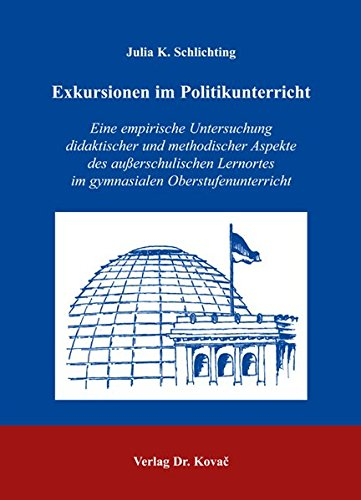 Exkursionen im Politikunterricht: Eine empirische Untersuchung didaktischer und methodischer Aspekte des ausserschulischen Lernortes im gymnasialen Oberstufenunterricht PDF