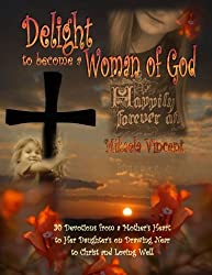 Delight to Become a Woman of God: 30 Devotionals for Young Women from a Mother's Heart to Her Daughter's on Drawing Near to Christ and Loving Well