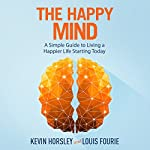 The Happy Mind: A Simple Guide to Living a Happier Life Starting Today | Louis Fourie,Kevin Horsley