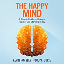 The Happy Mind: A Simple Guide to Living a Happier Life Starting Today Audiobook by Louis Fourie, Kevin Horsley Narrated by Dan Culhane