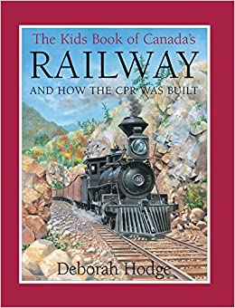 The Kids Book of Canada??s Railway: and How the CPR Was Built by Deborah Hodge (2008-08-01)