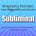 Powerful Psychic Sleep Protections and Healing Subliminal Hypnosis: Subconscious Affirmations, Binaural Beats, Solfeggio Tones Speech by  Subliminal Hypnosis Narrated by Joel Thielke