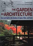 The Garden as Architecture: Form and Spirit in the Gardens of Japan, China and Korea