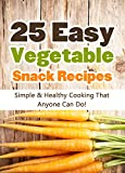 25 Easy Vegetable Snack Recipes: Simple and Healthy Cooking That Anyone Can Do! (Quick and Easy Cooking Series Book 1)
