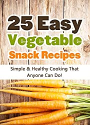 25 Easy Vegetable Snack Recipes: Simple and Healthy Cooking That Anyone Can Do! (Quick and Easy Cooking Series Book 1) (English Edition)