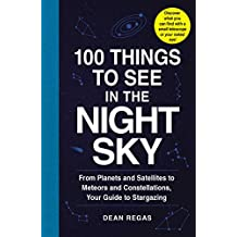 100 Things to See in the Night Sky: From Planets and Satellites to Meteors and Constellations, Your Guide to Stargazing