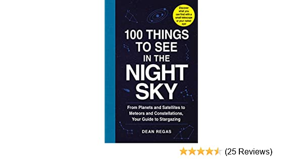 100 Things to See in the Night Sky From Planets and Satellites to Meteors and Constellations Your Guide to Stargazing