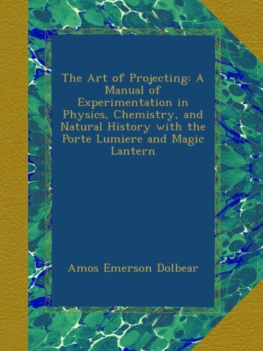 Read Online The Art of Projecting: A Manual of Experimentation in Physics, Chemistry, and Natural History with the Porte Lumiere and Magic Lantern pdf
