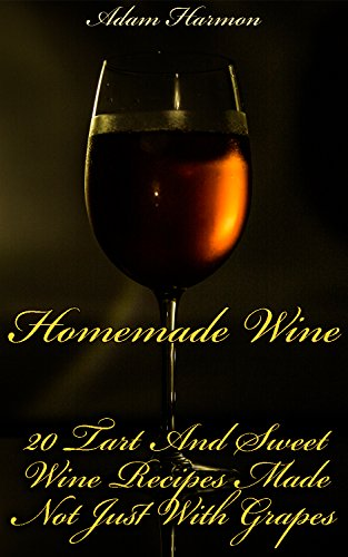 Homemade Wine: 20 Tart And Sweet Wine Recipes Made Not Just With Grapes by Adam  Harmon
