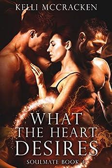 What the Heart Desires: An Elemental Romance (Soulmate Series Book 4) by [McCracken, Kelli]