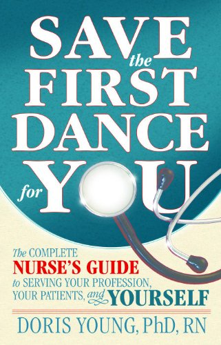 Save the First Dance for You, The Complete Nurses' Guide to Serving Your Profession, You Patient, and Yourself Pdf