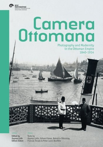 camera ottomana: photography and modernity in the ottoman empire 1840-1914
