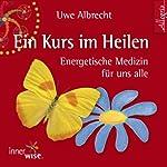 Ein Kurs im Heilen: Energetische Medizin für uns alle | Uwe Albrecht