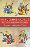 The Buddha's Wizards: Magic, Protection, and Healing in Burmese Buddhism