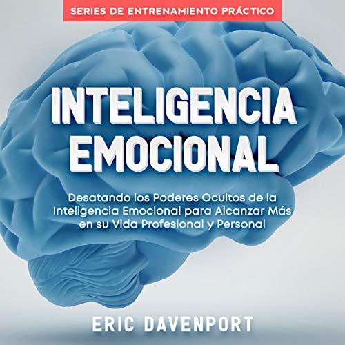 Inteligencia Emocional [Emotional Intelligence]: Desatando los Poderes Ocultos de la Inteligencia Emocional para Alcanzar Más en su Vida Profesional y Personal