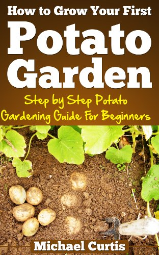 How To Grow Your First Potato Garden by [Curtis, Michael]
