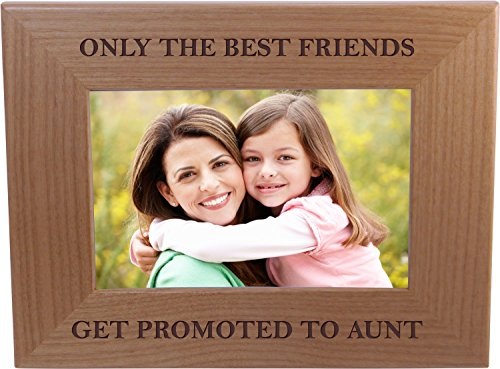Only The Best Friends Friends Promoted To Aunt - 4x6 Inch Wood Picture Frame - Great Gift for Birthday, or Christmas Gift for Sister, Sisters, Aunts (Only The Best Friends Get Promoted To Aunt)