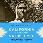 California Through Native Eyes: Reclaiming History: Indigenous Confluences | William J. Bauer Jr.