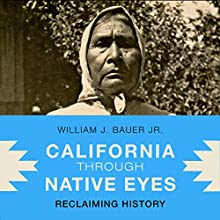 California Through Native Eyes: Reclaiming History: Indigenous Confluences Audiobook by William J. Bauer Jr. Narrated by Ted Brooks