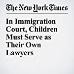 In Immigration Court, Children Must Serve as Their Own Lawyers | Fernanda Santos