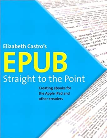 EPUB Straight to the Point: Creating ebooks for the Apple iPad and other ereaders (One-Off) (English Edition) eBook: Castro, Elizabeth: Amazon.es: Tienda Kindle