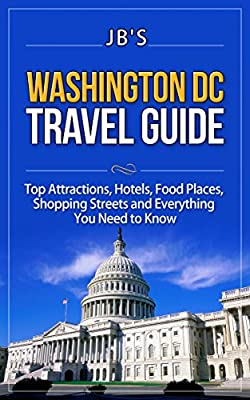 Washington DC Travel Guide: Top Attractions, Hotels, Food Places, Shopping Streets, and Everything You Need to Know (JB's Travel Guides)