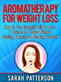 Aromatherapy for Weight Loss: How To Use Essential Oils To Lose 7 Pounds in 7 Days Without Dieting, Exercise or Starving Yourself (Weight Loss Tips Book 3)
