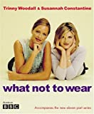 What Not to Wear, Trinny Woodall and Susannah Constantine, 0297843311