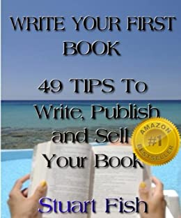 Write Your First Book - 49 Tips To Write, Publish and Sell Your Book by [Fish, Stuart]