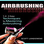 Airbrushing: 1-2-3 Easy Techniques to Mastering Airbrushing | Scott Landowski