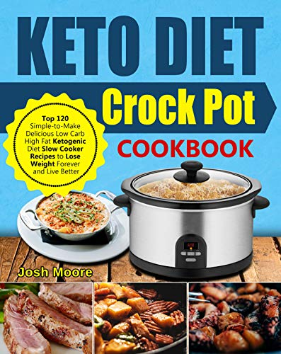 Keto Diet Crock Pot Cookbook: Top 120 Simple-to-Make Delicious Low Carb High Fat Ketogenic Diet Slow Cooker Recipes to Lose Weight Forever and Live Better by Josh Moore