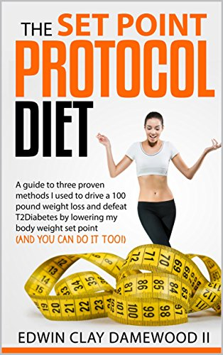 The Set Point Protocol Diet: A guide to four proven methods I used to drive a 100 pound weight loss and defeat T2Diabetes by lowering my body weight set point (and you can do it too!)