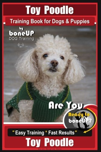 Toy Poodle Training Book for Dogs and Puppies By Bone Up Dog Training: Are You Ready to Bone Up? Easy Training * Fast Results