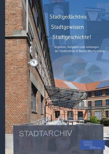 Stadtgedächtnis - Stadtgewissen - Stadtgeschichte! Angebote, Aufgaben und Leistungen der Stadtarchive in Baden-Württemberg