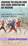 Cracking the healing code with Good vibration and Chi Machine: Health Benefits of Chi Machine in Bioenergetic Medicine