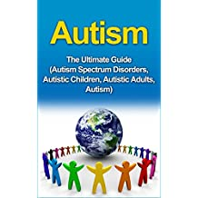 Autism: The Ultimate Guide (Autism Spectrum Disorders, Autistic Children, Autistic Adults, Autism)