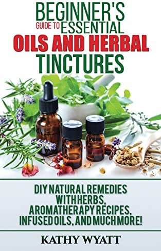 Beginner's Guide to Essential Oils and Herbal Tinctures: DIY Natural Remedies with Herbs, Aromatherapy Recipes, Infused Oils, and Much More! (Homesteading Freedom)