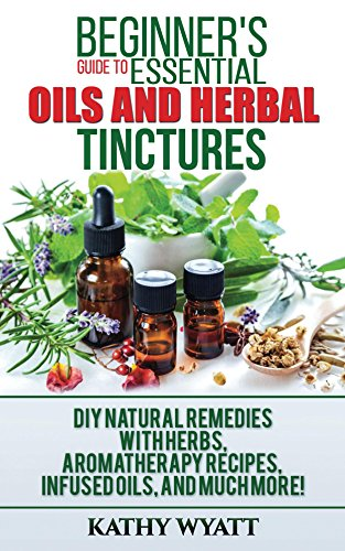 Beginner's Guide to Essential Oils and Herbal Tinctures: DIY Natural Remedies with Herbs, Aromatherapy Recipes, Infused Oils, and Much More! (Homesteading Freedom) by [Wyatt, Kathy]