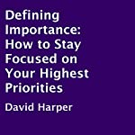 Defining Importance: How to Stay Focused on Your Highest Priorities | David Harper