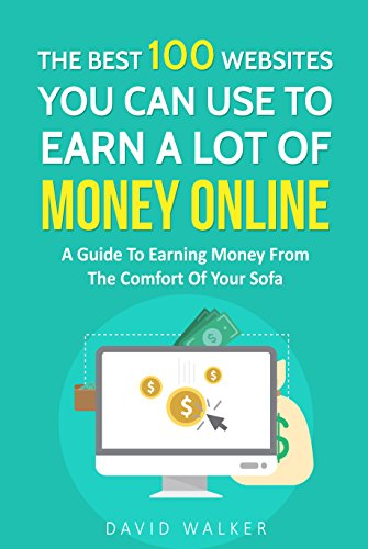 The Best 100 Websites You Can Use To Earn A Lot Of Money Online, A Guide To Earning Money From The Comfort Of Your Sofa: My Best Website To Earn A Lot Of Money is #14 (Life Of The Rich Book 2)