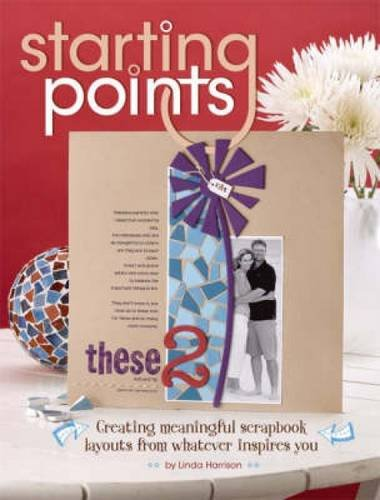 Starting Points: Creating Meaningful Scrapbook Layouts From Whatever Inspires You
