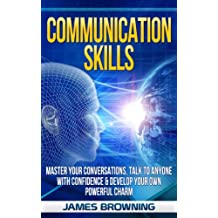 Communication Skills: Master Your Conversations, Talk To Anyone With Confidence & Develop Your Own Powerful Charm (Leadership, Business Communication, Communication, Social Skills, Introverts)