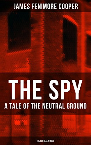 THE SPY - A Tale of the Neutral Ground (Historical Novel): Historical Espionage Novel Set in the Time of the American Revolutionary War (Cooper Ground)