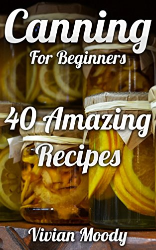 Canning For Beginners: 40 Amazing Recipes by Vivian Moody